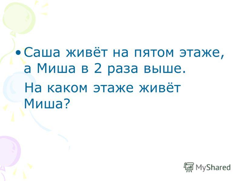 Саша живёт на пятом этаже, а Миша в 2 раза выше. На каком этаже живёт Миша?