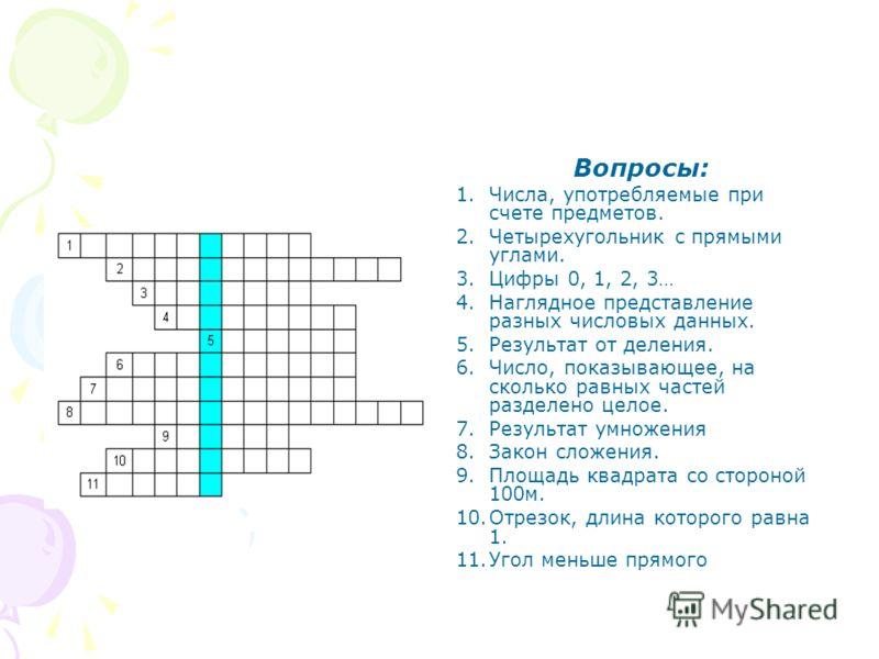 Вопросы: 1.Числа, употребляемые при счете предметов. 2.Четырехугольник с прямыми углами. 3.Цифры 0, 1, 2, 3… 4.Наглядное представление разных числовых данных. 5.Результат от деления. 6.Число, показывающее, на сколько равных частей разделено целое. 7.