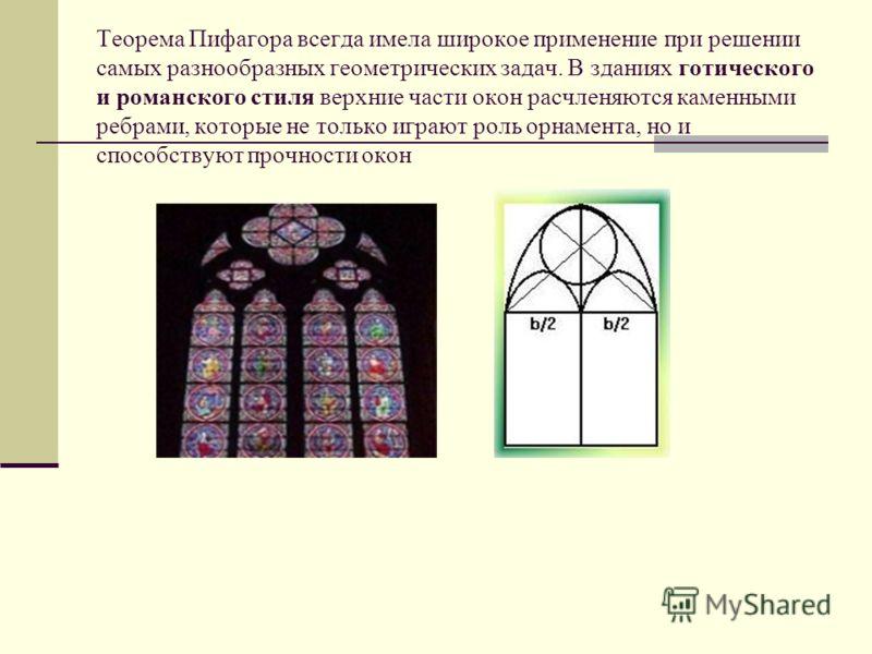 Теорема Пифагора всегда имела широкое применение при решении самых разнообразных геометрических задач. В зданиях готического и романского стиля верхние части окон расчленяются каменными ребрами, которые не только играют роль орнамента, но и способств