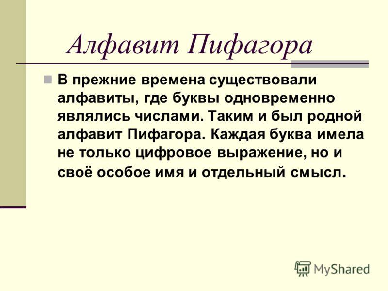 Алфавит Пифагора В прежние времена существовали алфавиты, где буквы одновременно являлись числами. Таким и был родной алфавит Пифагора. Каждая буква имела не только цифровое выражение, но и своё особое имя и отдельный смысл.