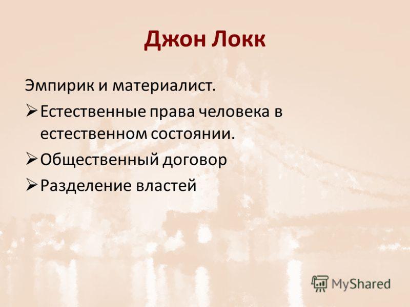 Джон Локк Эмпирик и материалист. Естественные права человека в естественном состоянии. Общественный договор Разделение властей