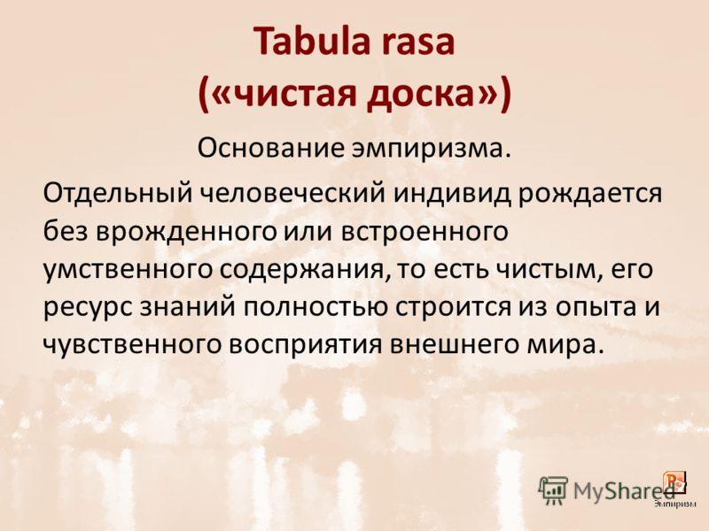 Tabula rasa («чистая доска») Основание эмпиризма. Отдельный человеческий индивид рождается без врожденного или встроенного умственного содержания, то есть чистым, его ресурс знаний полностью строится из опыта и чувственного восприятия внешнего мира.