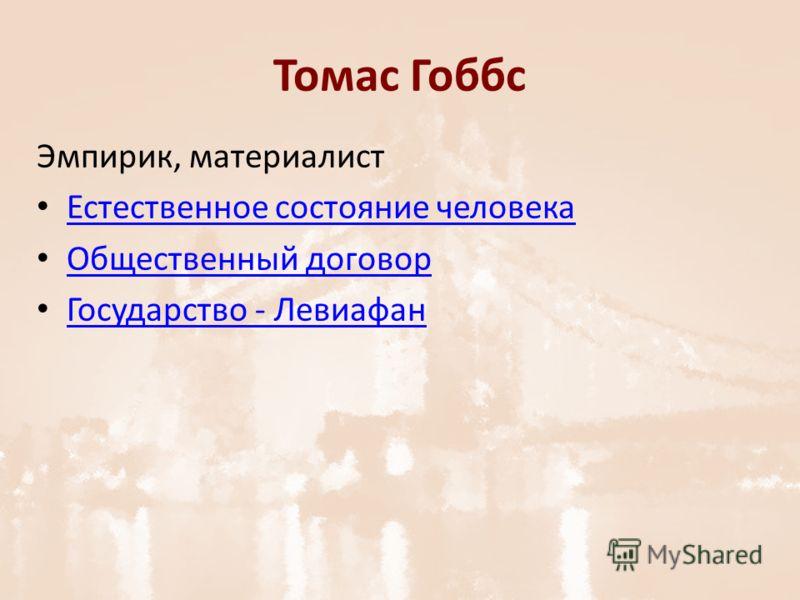 Томас Гоббс Эмпирик, материалист Естественное состояние человека Общественный договор Государство - Левиафан