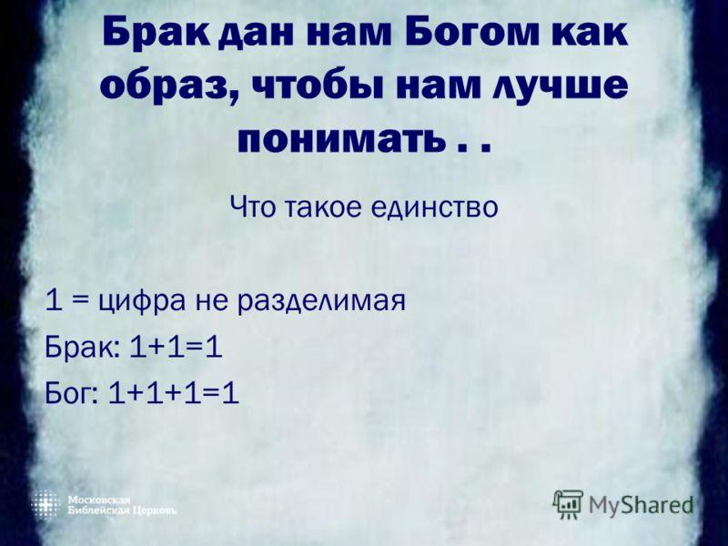 Брак дан нам Богом как образ, чтобы нам лучше понимать.. Что такое единство 1 = цифра не разделимая Брак: 1+1=1 Бог: 1+1+1=1