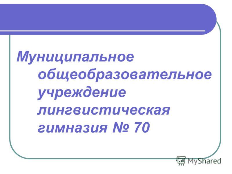 Муниципальное общеобразовательное учреждение лингвистическая гимназия 70