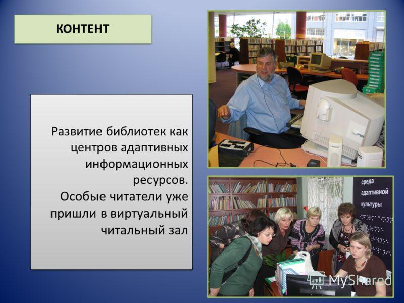 Развитие библиотек как центров адаптивных информационных ресурсов. Особые читатели уже пришли в виртуальный читальный зал КОНТЕНТ