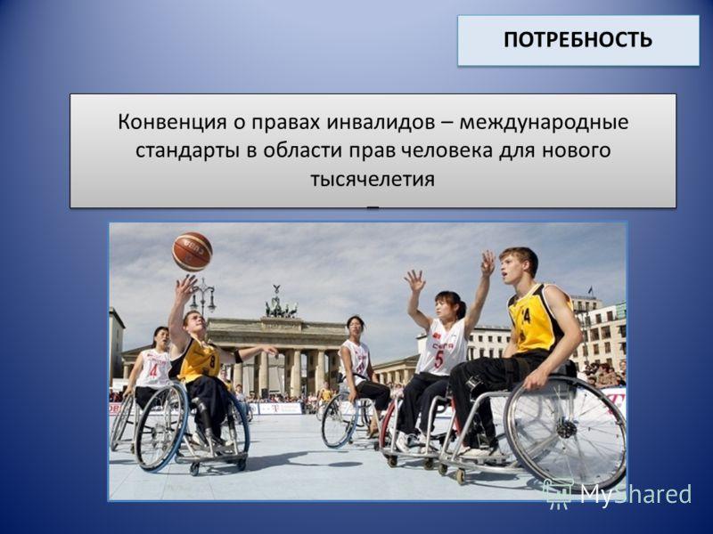 Конвенция о правах инвалидов – международные стандарты в области прав человека для нового тысячелетия – ПОТРЕБНОСТЬ