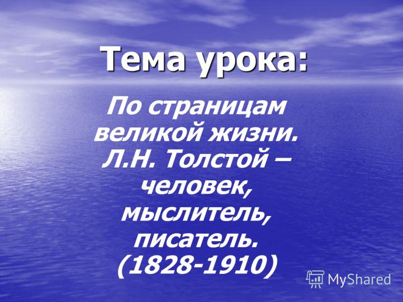 Тема урока: По страницам великой жизни. Л.Н. Толстой – человек, мыслитель, писатель. (1828-1910)
