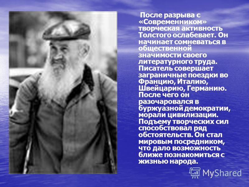 После разрыва с «Современником» творческая активность Толстого ослабевает. Он начинает сомневаться в общественной значимости своего литературного труда. Писатель совершает заграничные поездки во Францию, Италию, Швейцарию, Германию. После чего он раз