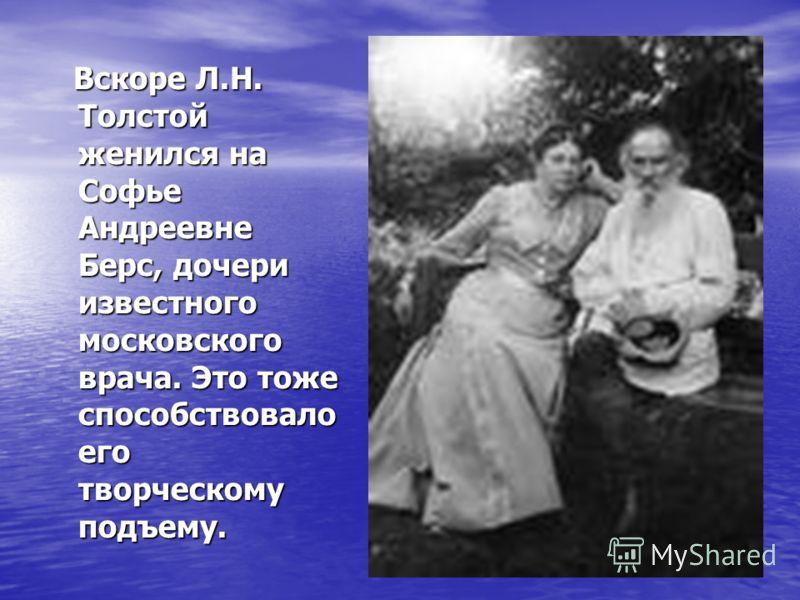 Вскоре Л.Н. Толстой женился на Софье Андреевне Берс, дочери известного московского врача. Это тоже способствовало его творческому подъему. Вскоре Л.Н. Толстой женился на Софье Андреевне Берс, дочери известного московского врача. Это тоже способствова