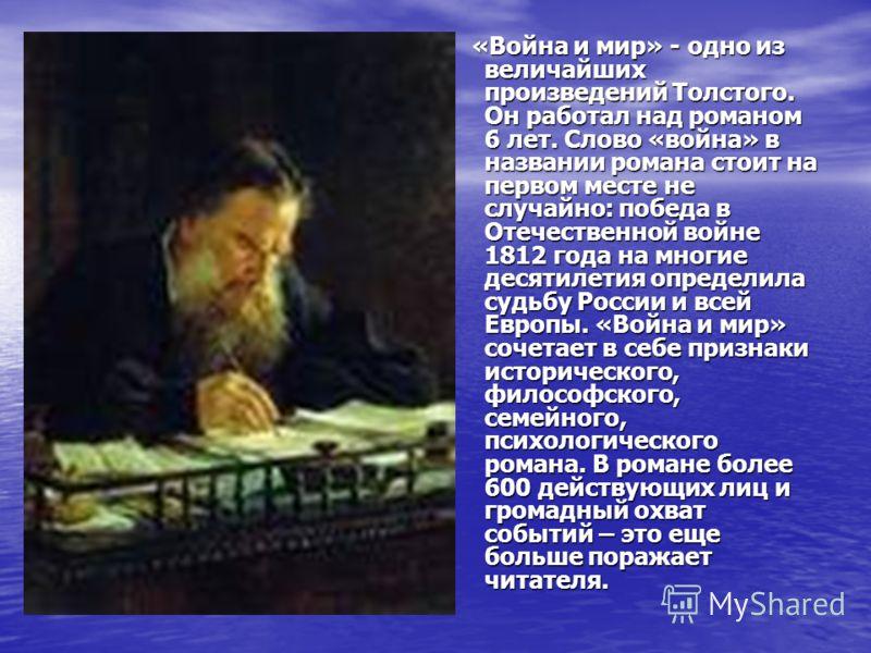«Война и мир» - одно из величайших произведений Толстого. Он работал над романом 6 лет. Слово «война» в названии романа стоит на первом месте не случайно: победа в Отечественной войне 1812 года на многие десятилетия определила судьбу России и всей Ев