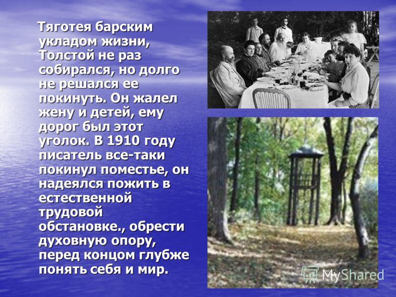 Тяготея барским укладом жизни, Толстой не раз собирался, но долго не решался ее покинуть. Он жалел жену и детей, ему дорог был этот уголок. В 1910 году писатель все-таки покинул поместье, он надеялся пожить в естественной трудовой обстановке., обрест