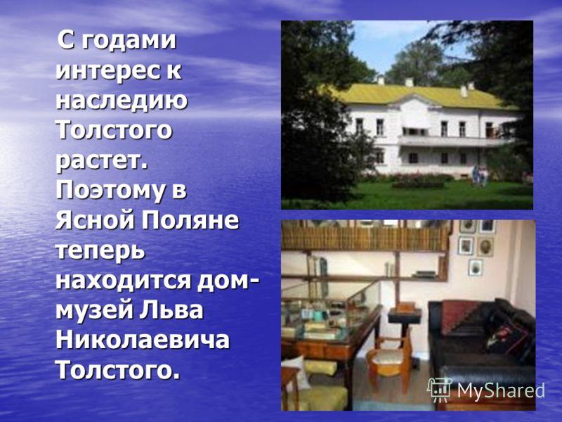 С годами интерес к наследию Толстого растет. Поэтому в Ясной Поляне теперь находится дом- музей Льва Николаевича Толстого. С годами интерес к наследию Толстого растет. Поэтому в Ясной Поляне теперь находится дом- музей Льва Николаевича Толстого.
