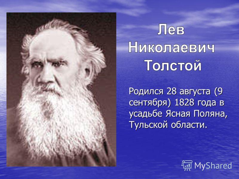 Родился 28 августа (9 сентября) 1828 года в усадьбе Ясная Поляна, Тульской области. Родился 28 августа (9 сентября) 1828 года в усадьбе Ясная Поляна, Тульской области.