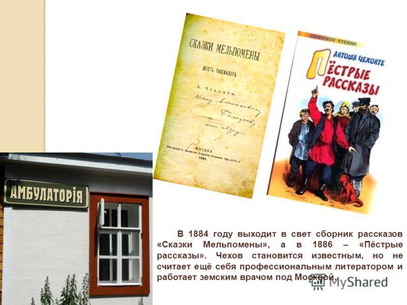 В 1884 году выходит в свет сборник рассказов «Сказки Мельпомены», а в 1886 – «Пёстрые рассказы». Чехов становится известным, но не считает ещё себя профессиональным литератором и работает земским врачом под Москвой.