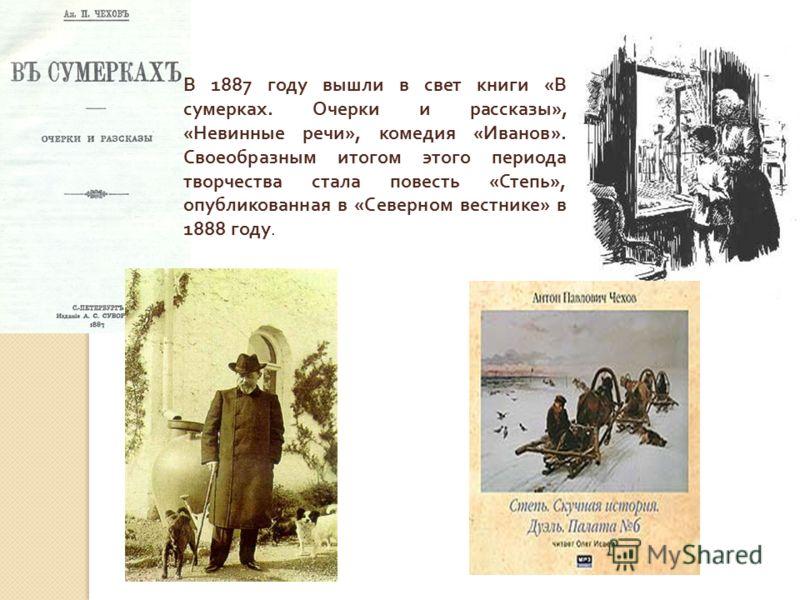 В 1887 году вышли в свет книги « В сумерках. Очерки и рассказы », « Невинные речи », комедия « Иванов ». Своеобразным итогом этого периода творчества стала повесть « Степь », опубликованная в « Северном вестнике » в 1888 году.