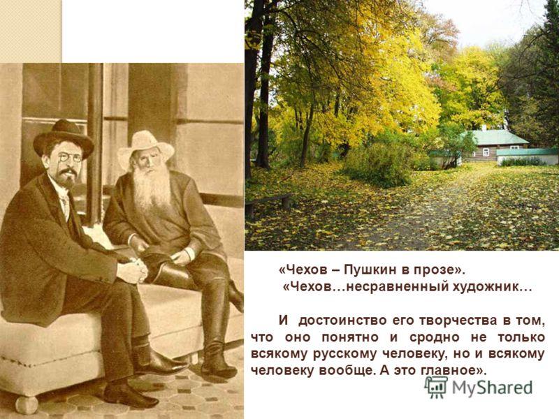 «Чехов – Пушкин в прозе». «Чехов…несравненный художник… И достоинство его творчества в том, что оно понятно и сродно не только всякому русскому человеку, но и всякому человеку вообще. А это главное».
