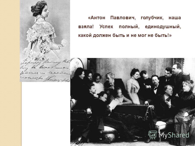 «Антон Павлович, голубчик, наша взяла! Успех полный, единодушный, какой должен быть и не мог не быть!»