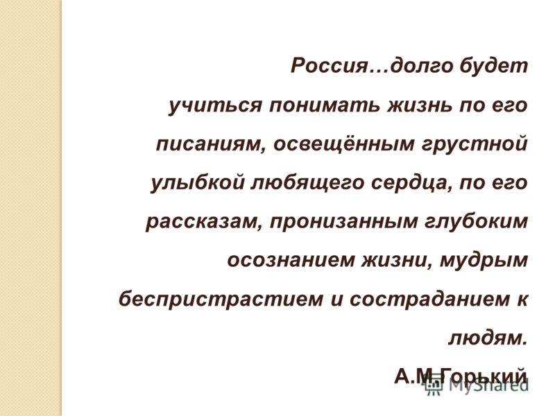 Россия…долго будет учиться понимать жизнь по его писаниям, освещённым грустной улыбкой любящего сердца, по его рассказам, пронизанным глубоким осознанием жизни, мудрым беспристрастием и состраданием к людям. А.М.Горький