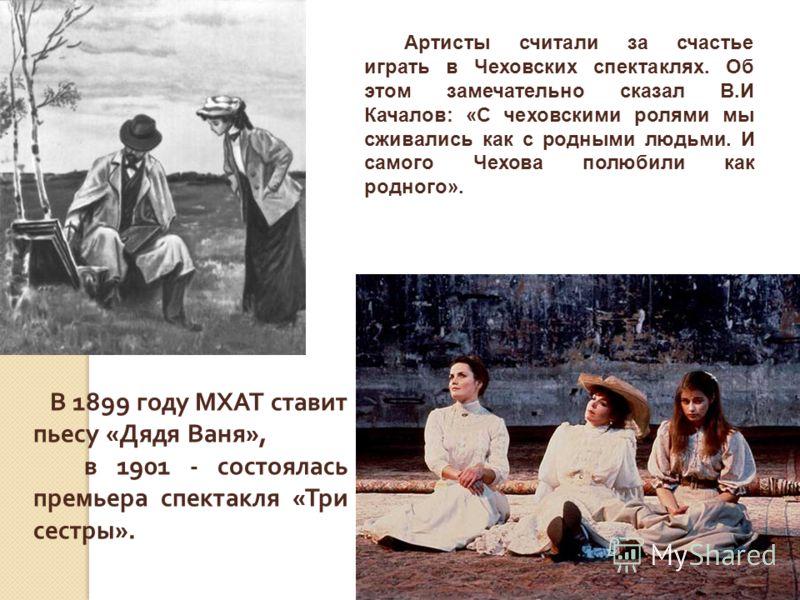 В 1899 году МХАТ ставит пьесу « Дядя Ваня », в 1901 - состоялась премьера спектакля « Три сестры ». Артисты считали за счастье играть в Чеховских спектаклях. Об этом замечательно сказал В.И Качалов: «С чеховскими ролями мы сживались как с родными люд