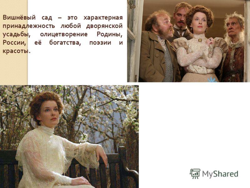 Вишнёвый сад – это характерная принадлежность любой дворянской усадьбы, олицетворение Родины, России, её богатства, поэзии и красоты.
