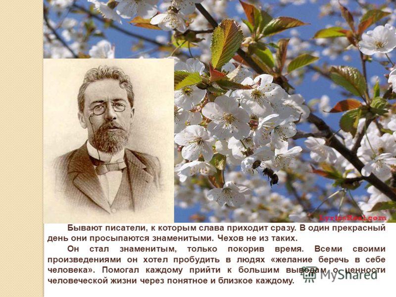 Бывают писатели, к которым слава приходит сразу. В один прекрасный день они просыпаются знаменитыми. Чехов не из таких. Он стал знаменитым, только покорив время. Всеми своими произведениями он хотел пробудить в людях «желание беречь в себе человека».