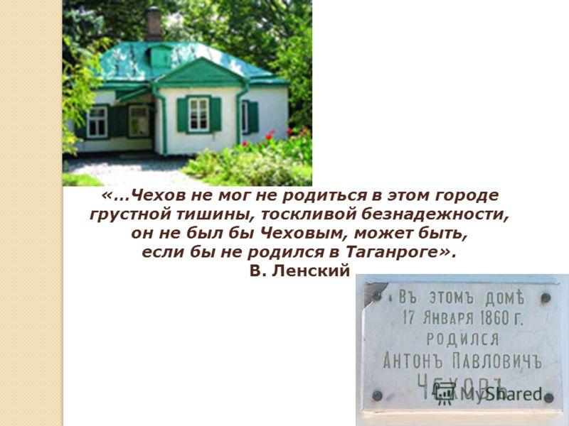 «…Чехов не мог не родиться в этом городе грустной тишины, тоскливой безнадежности, он не был бы Чеховым, может быть, если бы не родился в Таганроге». В. Ленский
