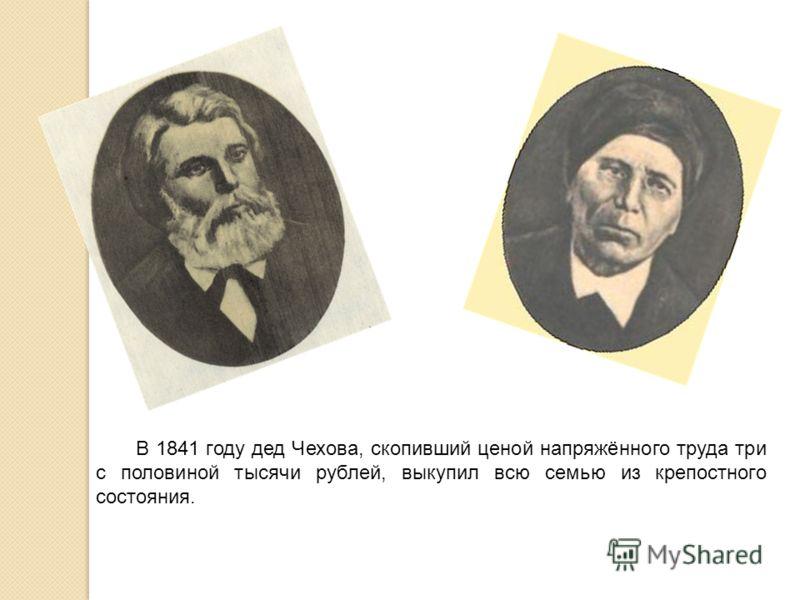 В 1841 году дед Чехова, скопивший ценой напряжённого труда три с половиной тысячи рублей, выкупил всю семью из крепостного состояния.