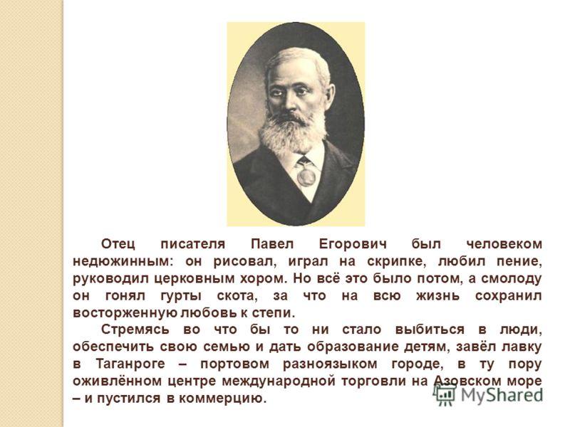 Отец писателя Павел Егорович был человеком недюжинным: он рисовал, играл на скрипке, любил пение, руководил церковным хором. Но всё это было потом, а смолоду он гонял гурты скота, за что на всю жизнь сохранил восторженную любовь к степи. Стремясь во