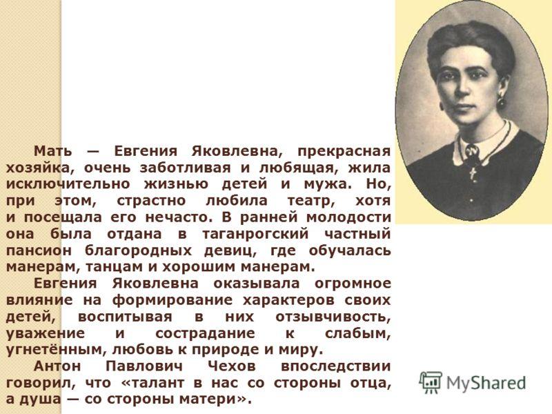 Мать Евгения Яковлевна, прекрасная хозяйка, очень заботливая и любящая, жила исключительно жизнью детей и мужа. Но, при этом, страстно любила театр, хотя и посещала его нечасто. В ранней молодости она была отдана в таганрогский частный пансион благор