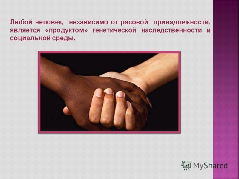 Любой человек, независимо от расовой принадлежности, является «продуктом» генетической наследственности и социальной среды.