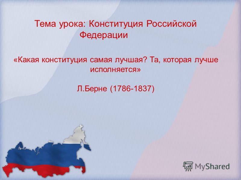 Тема урока: Конституция Российской Федерации «Какая конституция самая лучшая? Та, которая лучше исполняется» Л.Берне (1786-1837)