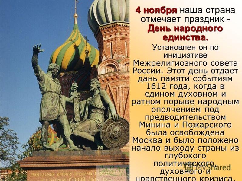 4 ноября наша страна отмечает праздник - День народного единства. Установлен он по инициативе Межрелигиозного совета России. Этот день отдает дань памяти событиям 1612 года, когда в едином духовном и ратном порыве народным ополчением под предводитель