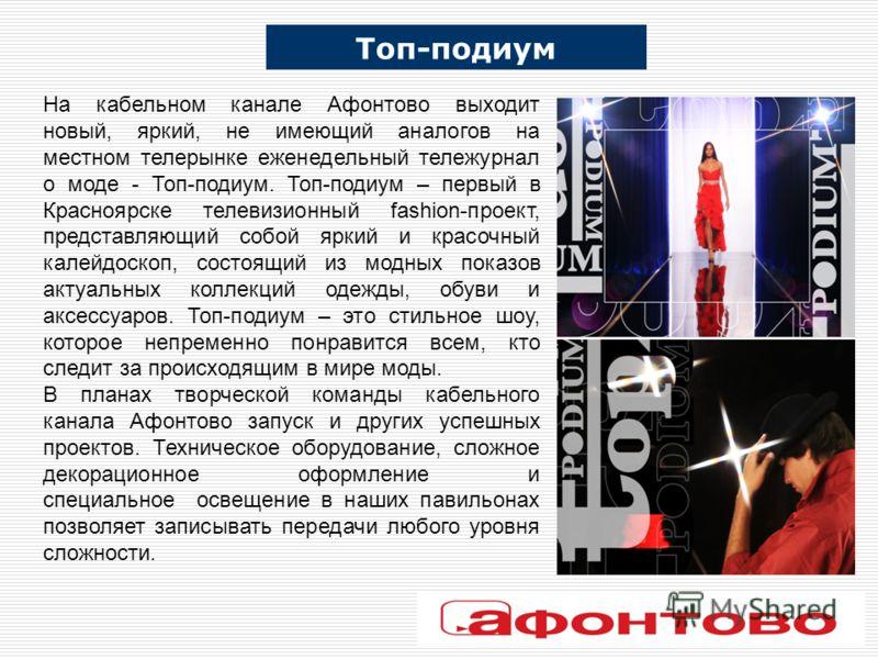 На кабельном канале Афонтово выходит новый, яркий, не имеющий аналогов на местном телерынке еженедельный тележурнал о моде - Топ-подиум. Топ-подиум – первый в Красноярске телевизионный fashion-проект, представляющий собой яркий и красочный калейдоско