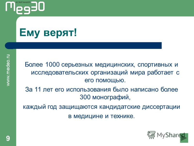www.medeo.ru 9 Ему верят! Более 1000 серьезных медицинских, спортивных и исследовательских организаций мира работает с его помощью. За 11 лет его использования было написано более 300 монографий, каждый год защищаются кандидатские диссертации в медиц