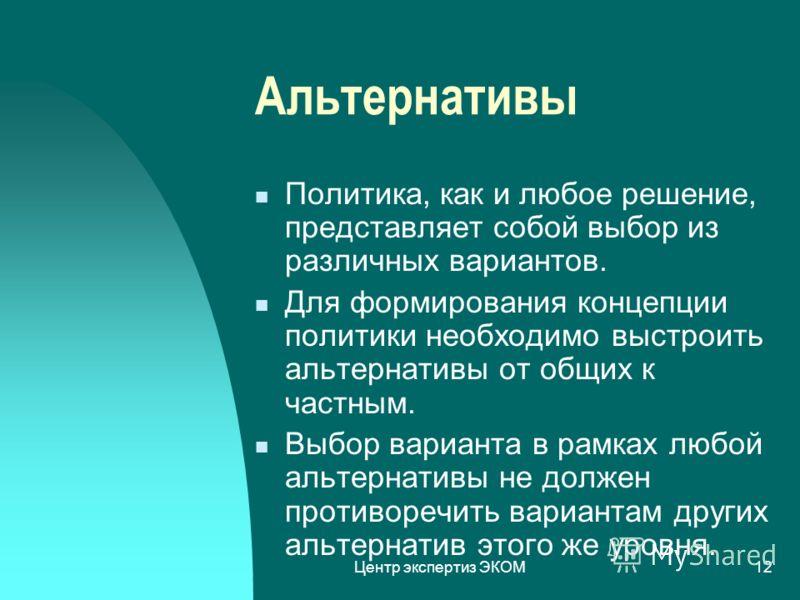 Центр экспертиз ЭКОМ12 Альтернативы Политика, как и любое решение, представляет собой выбор из различных вариантов. Для формирования концепции политики необходимо выстроить альтернативы от общих к частным. Выбор варианта в рамках любой альтернативы н