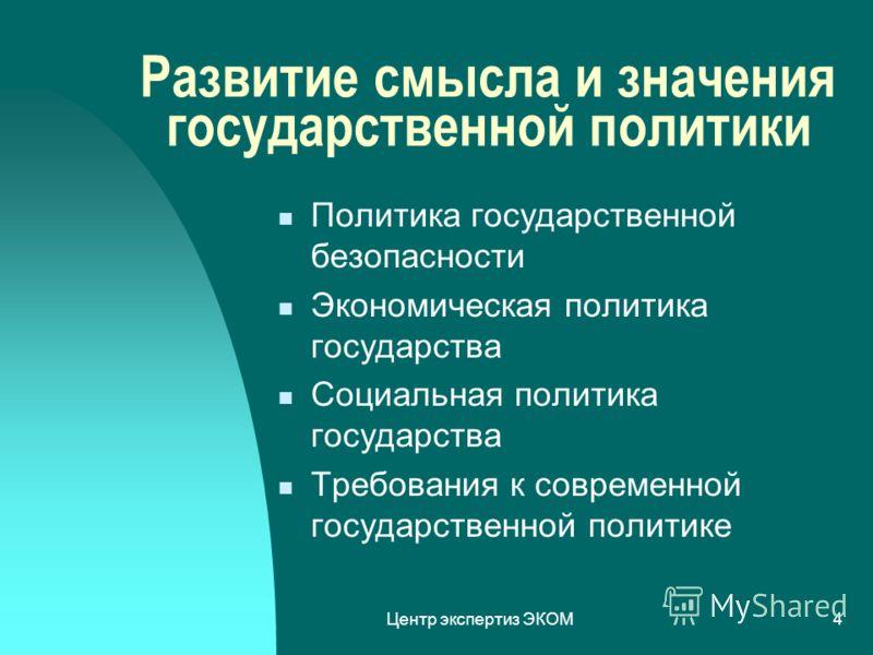 Центр экспертиз ЭКОМ4 Развитие смысла и значения государственной политики Политика государственной безопасности Экономическая политика государства Социальная политика государства Требования к современной государственной политике