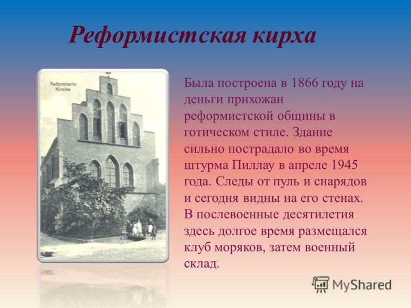 Была построена в 1866 году на деньги прихожан реформистской общины в готическом стиле. Здание сильно пострадало во время штурма Пиллау в апреле 1945 года. Следы от пуль и снарядов и сегодня видны на его стенах. В послевоенные десятилетия здесь долгое