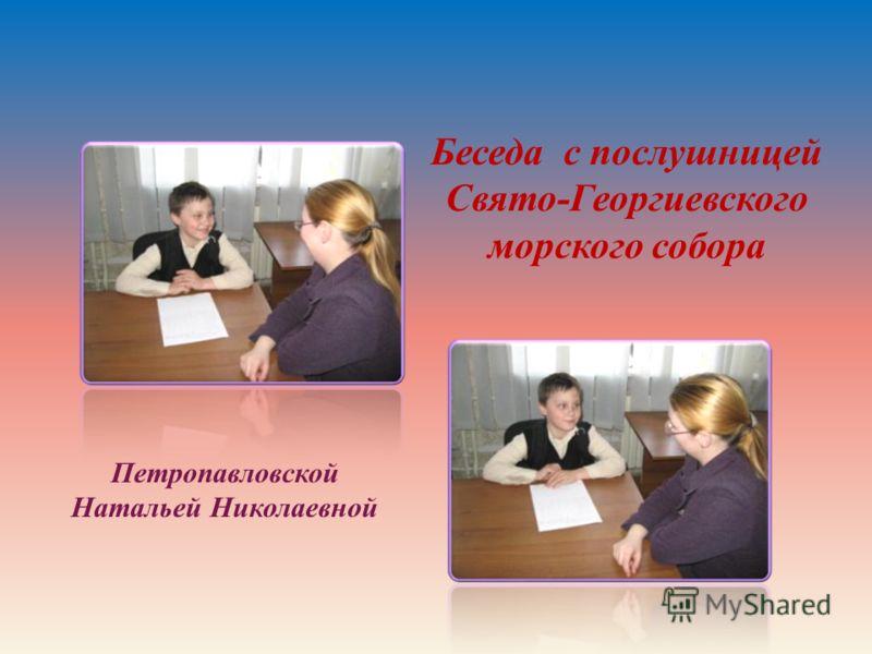 Беседа с послушницей Свято-Георгиевского морского собора Петропавловской Натальей Николаевной