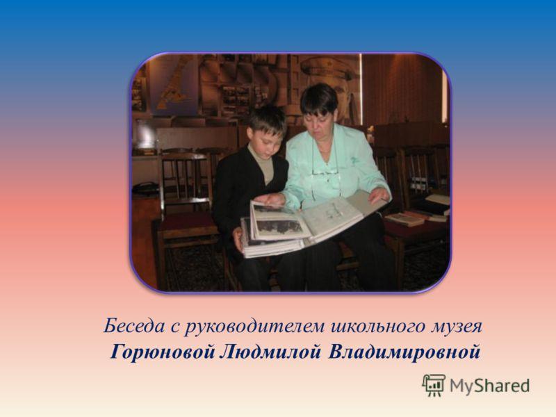 Беседа с руководителем школьного музея Горюновой Людмилой Владимировной