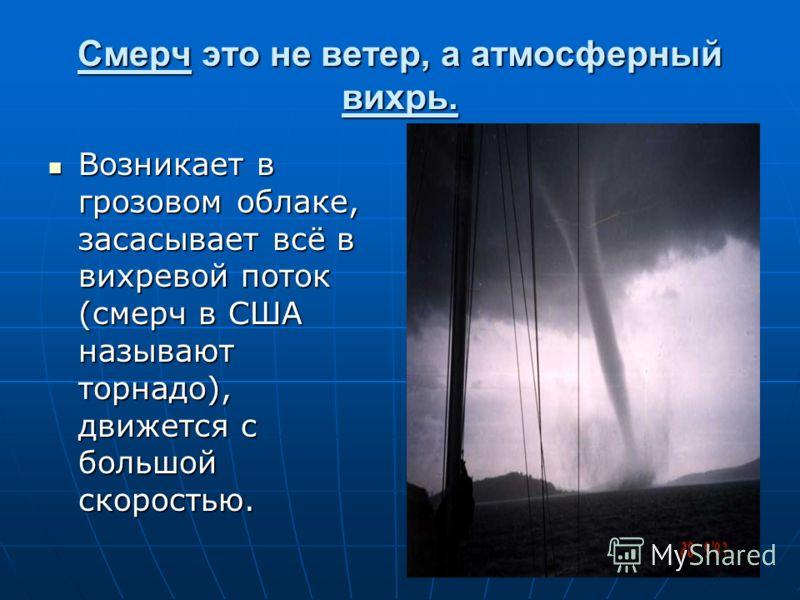 Смерч это не ветер, а атмосферный вихрь. Возникает в грозовом облаке, засасывает всё в вихревой поток (смерч в США называют торнадо), движется с большой скоростью. Возникает в грозовом облаке, засасывает всё в вихревой поток (смерч в США называют тор