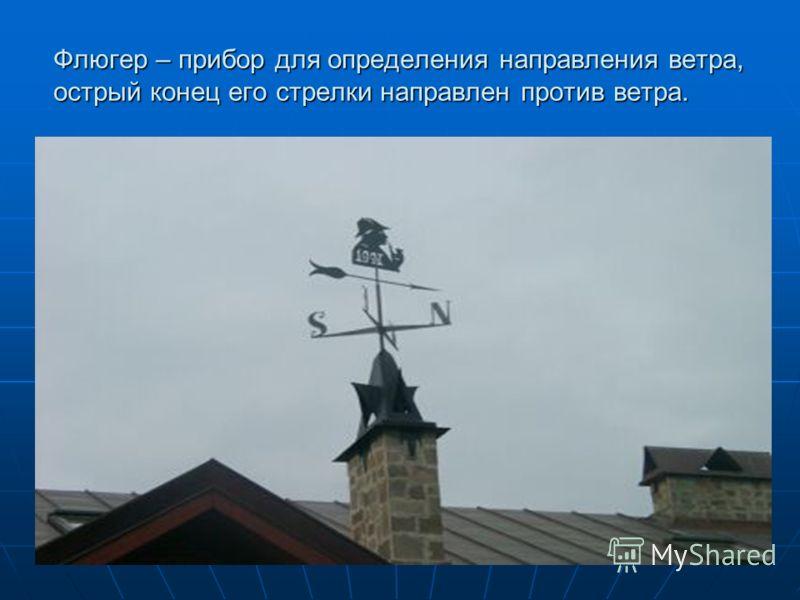 Флюгер – прибор для определения направления ветра, острый конец его стрелки направлен против ветра.