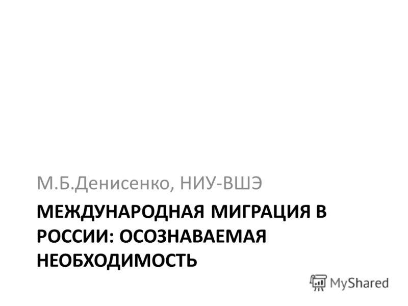 МЕЖДУНАРОДНАЯ МИГРАЦИЯ В РОССИИ: ОСОЗНАВАЕМАЯ НЕОБХОДИМОСТЬ М.Б.Денисенко, НИУ-ВШЭ