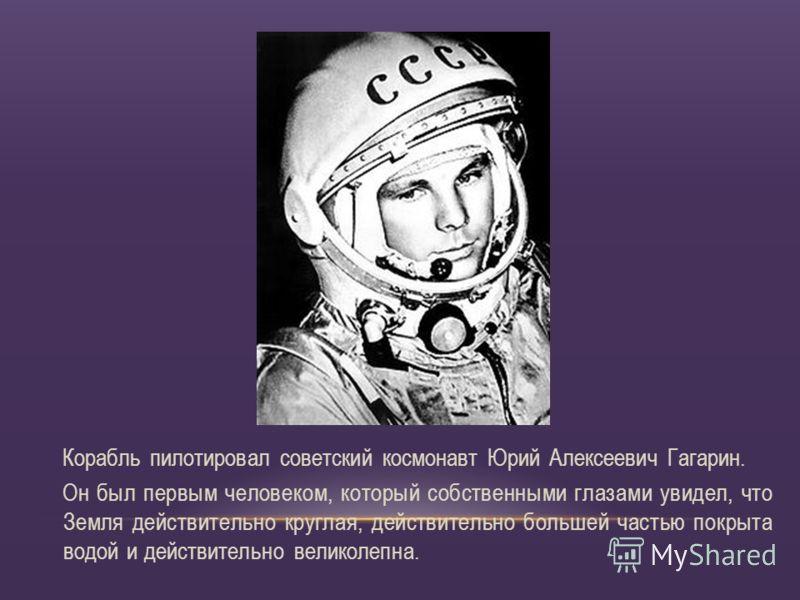 Корабль пилотировал советский космонавт Юрий Алексеевич Гагарин. Он был первым человеком, который собственными глазами увидел, что Земля действительно круглая, действительно большей частью покрыта водой и действительно великолепна.
