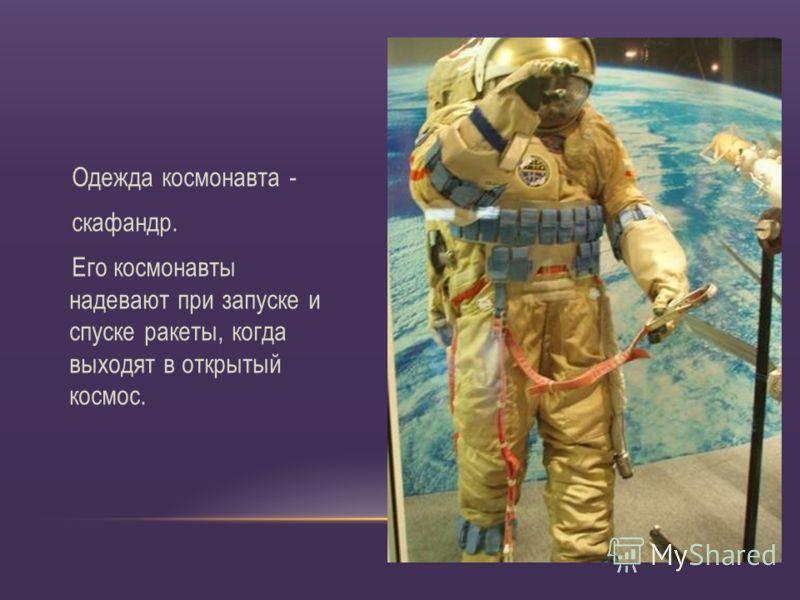 Одежда космонавта - скафандр. Его космонавты надевают при запуске и спуске ракеты, когда выходят в открытый космос.