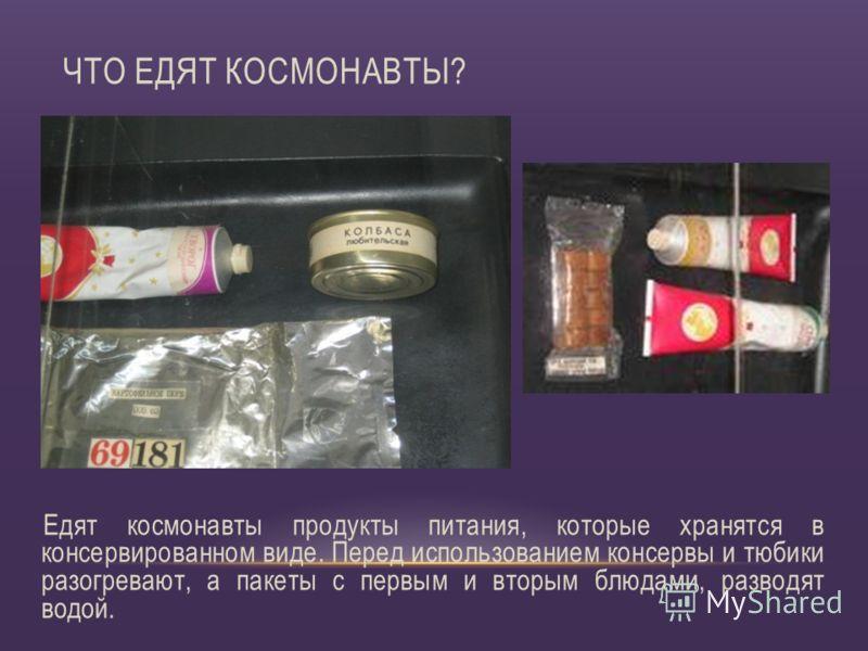 Едят космонавты продукты питания, которые хранятся в консервированном виде. Перед использованием консервы и тюбики разогревают, а пакеты с первым и вторым блюдами, разводят водой. ЧТО ЕДЯТ КОСМОНАВТЫ?
