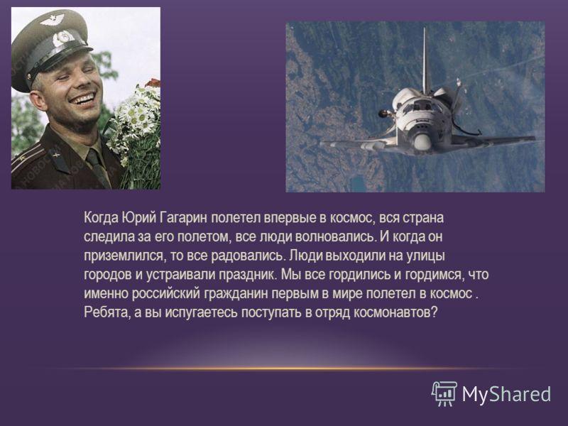 Когда Юрий Гагарин полетел впервые в космос, вся страна следила за его полетом, все люди волновались. И когда он приземлился, то все радовались. Люди выходили на улицы городов и устраивали праздник. Мы все гордились и гордимся, что именно российский