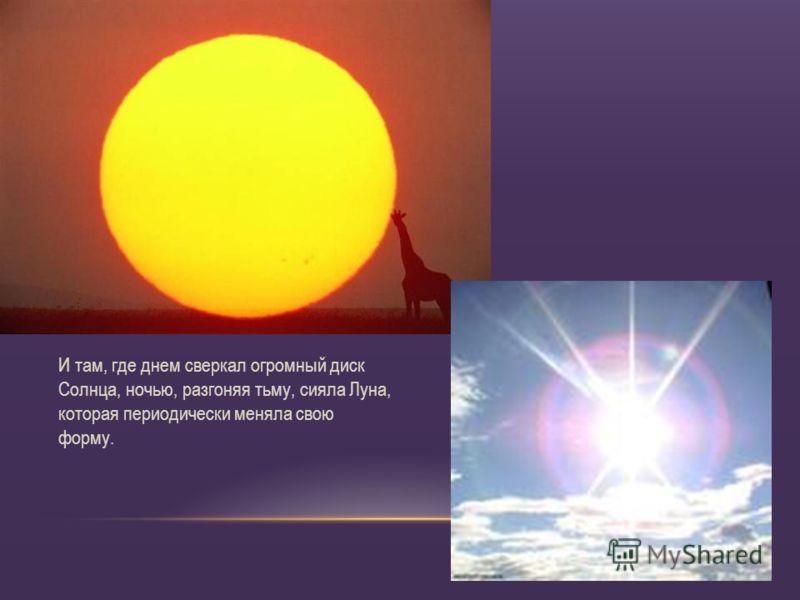 И там, где днем сверкал огромный диск Солнца, ночью, разгоняя тьму, сияла Луна, которая периодически меняла свою форму.