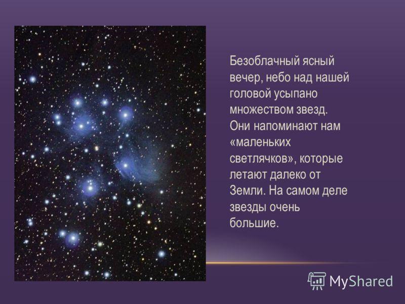 Безоблачный ясный вечер, небо над нашей головой усыпано множеством звезд. Они напоминают нам «маленьких светлячков», которые летают далеко от Земли. На самом деле звезды очень большие.