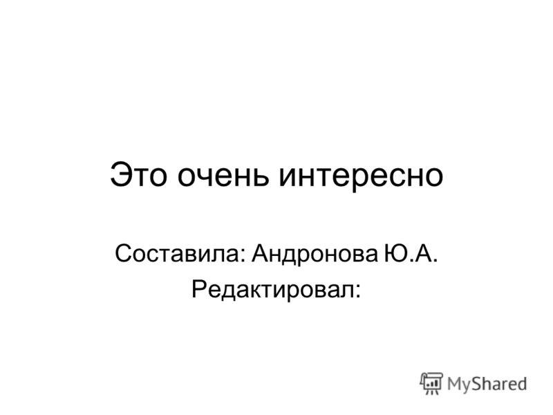 Это очень интересно Составила: Андронова Ю.А. Редактировал: